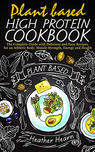 PLANT BASED HIGH PROTEIN COOKBOOK: The Complete Guide With Delicious and Easy Recipes, for an Athletic Body, Muscle Strenght, Energy and Health