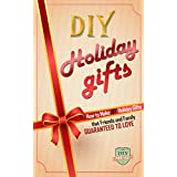 DIY Holiday Gifts: How To Make DIY Holiday Gifts That Friends And Family Guaranteed To Love (Christmas Gifts - Hanukkah - Kwanza - Holiday Gifts)