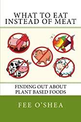 What To Eat Instead Of Meat: Finding Out About Plant Based Foods (The Good Life) (Volume 5)