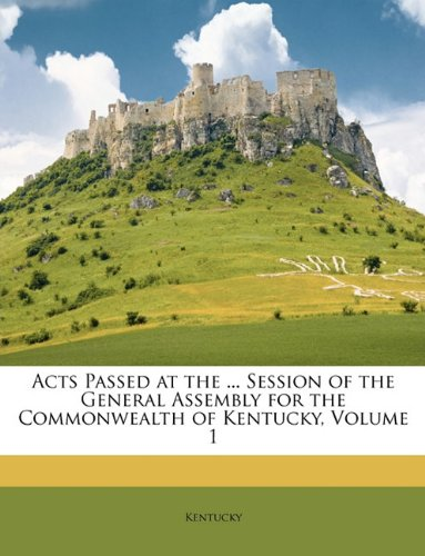 Acts Passed at the ... Session of the General Assembly for the Commonwealth of Kentucky, Volume 1 PDF