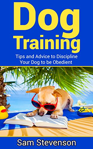 Tips Training Dog (Dog Training:Tips And Advice To Discipline Your Dog To Be Obedient (Loyal Dog, Dog Commands, Housebreaking, Happy Dog))