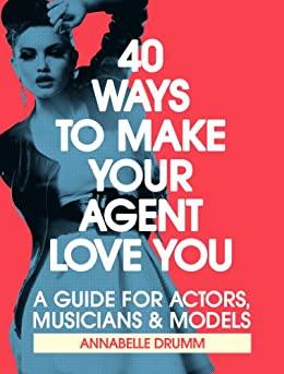 40 Ways To Make Your Agent Love You: A Guide For Actors, Musicians And Models (Making it in Show Biz Book 1) by [Drumm, Annabelle]