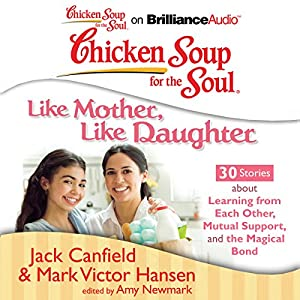 Chicken Soup for the Soul: Like Mother, Like Daughter - 30 Stories about Learning from Each Other, Mutual Support, and the Magical Bond Audiobook