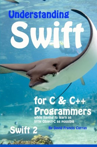 Read Online Understanding Swift: for C and C++ Programmers while having to learn as little Object-C as possible: Swift 2 PDF