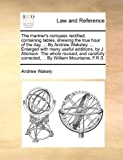 The Mariner's Compass Rectified; Containing Tables, Shewing the True Hour of the Day, by Andrew Wakeley, Enlarged with Many Useful Additions, Andrew Wakely, 1140954512