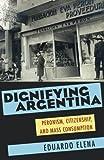 Dignifying Argentina: Peronism, Citizenship, and Mass Consumption (Pitt Latin American Series)