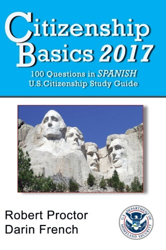 Citizenship Basics 2017: 100 Questions in Spanish – U.S. Citizenship Study Guide: U.S. Naturalization Interview 100 Civics Questions in Spanish and English