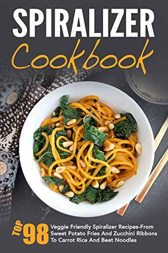 Spiralizer Cookbook: Top 98 Veggie Friendly Spiralizer Recipes-From Sweet Potato Fries And Zucchini Ribbons To Carrot Rice And Beet Noodles cover