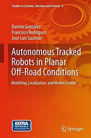 Autonomous Tracked Robots in Planar Off-Road Conditions: Modelling, Localization, and Motion Control (Studies in Systems, Decision and (Jose Luis Rodriguez Book)