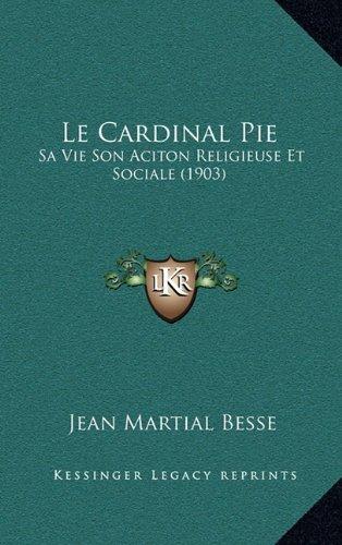 Pie Cardinal - Le Cardinal Pie: Sa Vie Son Aciton Religieuse Et Sociale (1903) (French Edition)