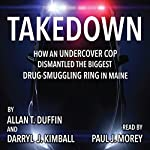 Takedown: How an Undercover Cop Dismantled the Biggest Drug-Smuggling Ring in Maine | Darryl Kimball,Allan Duffin