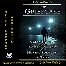The Griefcase: A Man's Guide to Healing and Moving Forward in Grief Audiobook by R. Glenn Kelly Narrated by R. Glenn Kelly