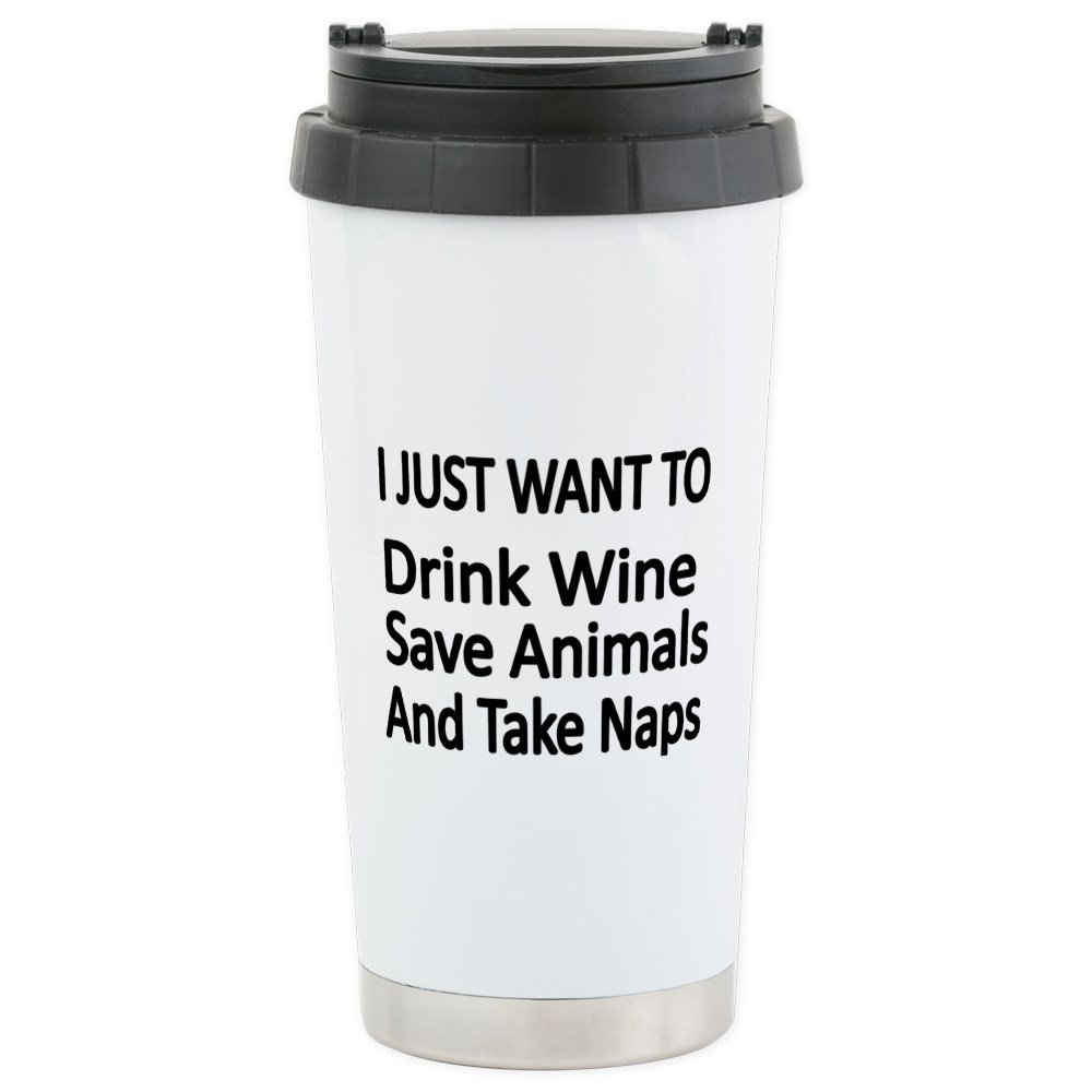 CafePress - I JUST WANT TO Drink Wine, Save Animals,And Take N - Stainless Steel Travel Mug, Insulated 16 oz. Coffee Tumbler