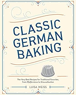 Classic German Baking: The Very Best Recipes for Traditional Favorites, from Pfeffernüsse to Streuselkuchen by [Weiss, Luisa]