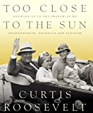 Too Close to the Sun: Growing Up in the Shadow of my Grandparents, Franklin and Eleanor by Curtis Roosevelt front cover