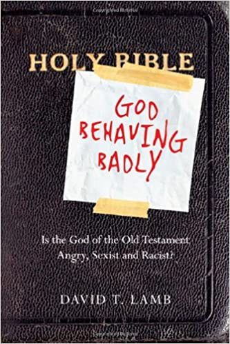 God Behaving Badly – Is the God of the Old Testament an Angry, Racist, Sexist Masochist?