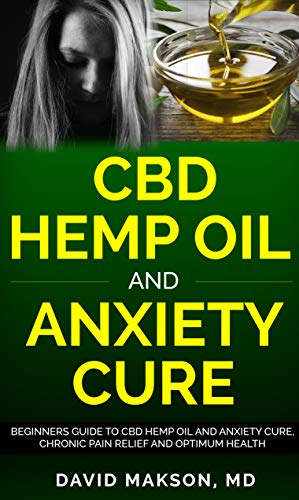 CBD Hemp Oil and Anxiety Cure: Beginners Guide to CBD Hemp Oil and Anxiety Cure, Chronic Pain Relief and Optimum Health by David  Makson