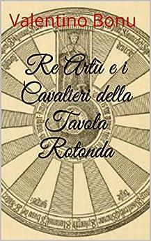 Re art e i cavalieri della tavola rotonda italian edition kindle edition by valentino bonu - Re artu ei cavalieri della tavola rotonda ...