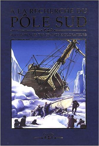 A la recherche du pôle sud : Sur les traces des grands explorateurs epub pdf