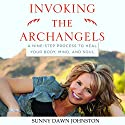 Invoking the Archangels: A Nine-Step Process to Heal Your Body, Mind, and Soul Audiobook by Sunny Dawn Johnston Narrated by Angie Hickman