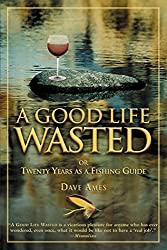 Good Life Wasted: Or Twenty Years As A Fishing Guide