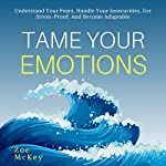 Tame Your Emotions: Understand Your Fears, Handle Your Insecurities, Get Stress-Proof, and Become Adaptable | Zoe McKey