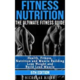 Fitness Nutrition: The Ultimate Fitness Guide: Health, Fitness, Nutrition and Muscle Building - Lose Weight and Build Lean Muscle (Nutrition For Athletes, ... Nutrition, Meal Plan, Muscle and Fitness)