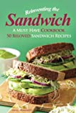 Reinventing the Sandwich: A Must Have Cookbook; 50 Beloved Sandwich Recipes