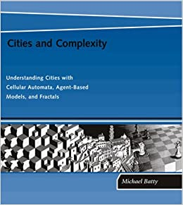 Cities and Complexity Understanding Cities with Cellular Automata, AgentBased Models, and Fractals: Understanding Cities with Cellular Automata, Agent-Based Models, and Fractals