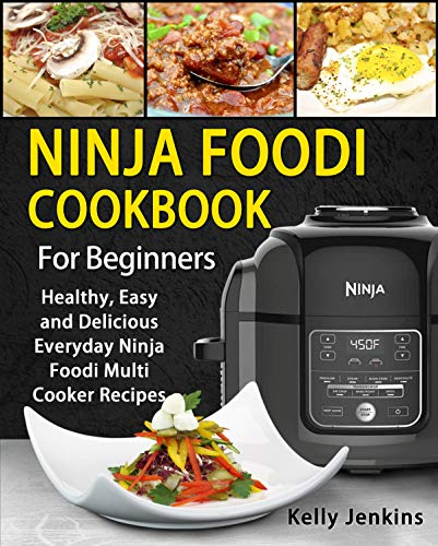Ninja Foodi Cookbook For Beginners: Healthy, Easy and Delicious Everyday Ninja Foodi Multi-Cooker Recipes by Kelly  Jenkins