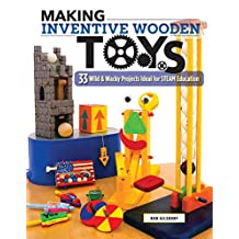 Making Inventive Wooden Toys: 33 Wild & Wacky Projects Ideal for STEAM Education