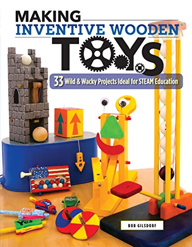 Making Inventive Wooden Toys: 33 Wild & Wacky Projects Ideal for STEAM Education (Fox Chapel Publishing) Toys Kids & Parents Can Build Together to Explore Science, Technology, Engineering, Art, & -