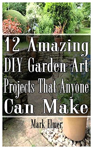 12 Amazing DIY Garden Art Projects That Anyone Can Make: (Gardening, DIY Books) (DIY Projects) by [Elmer, Mark]