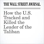 How the U.S. Tracked and Killed the Leader of the Taliban | Adam Entous,Jessica Donati