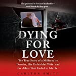 Dying for Love: The True Story of a Millionaire Dentist, His Unfaithful Wife, and the Affair That Ended in Murder | Carlton Smith