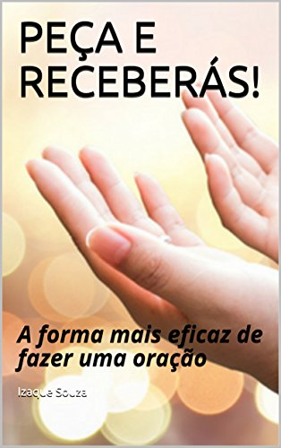 PEÇA E RECEBERÁS!: A forma mais eficaz de fazer uma oração