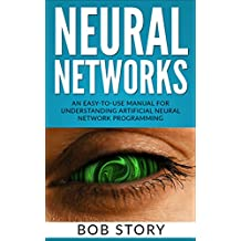 Neural Networks for Beginners: An Easy-to-Use Manual for Understanding Artificial Neural Network Programming