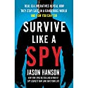 Survive Like a Spy: Real CIA Operatives Reveal How They Stay Safe in a Dangerous World and How You Can Too Audiobook by Jason Hanson Narrated by Jason Hanson