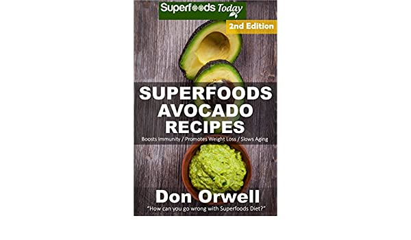 Superfoods Avocado Recipes: Over 50 Quick & Easy Gluten Free Low Cholesterol Whole Foods Recipes full of Antioxidants & Phytochemicals (Natural Weight Loss Transformation Book 241)