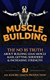 Muscle Building: The No BS Truth About Building Lean Muscle Mass, Getting Shredded & Increasing Strength