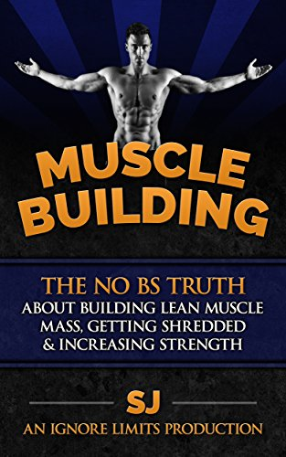 Muscle Building: The No BS Truth About Building Lean Muscle Mass, Getting Shredded & Increasing Strength by [J, S, Limits, Ignore]