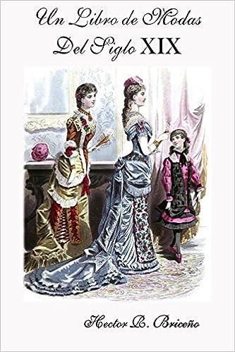 Un Libro de Modas Del Siglo XIX (Volume 8) (Spanish Edition): Hector R Briceno: 9781720599739: Amazon.com: Books