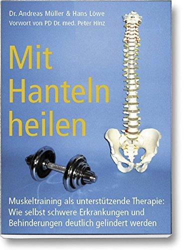 Mit Hanteln heilen: Muskeltraining als unterstützende Therapie: Wie selbst schwere Erkrankungen und Behinderungen deutlich gelindert werden.