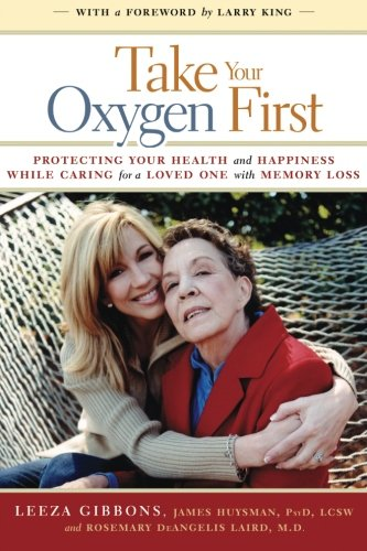 Take Your Oxygen First: Protecting Your Health and Happiness While Caring for a Loved One with Memory Loss ()