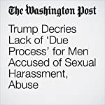 Trump Decries Lack of 'Due Process' for Men Accused of Sexual Harassment, Abuse | Anne Gearan,Katie Zezima