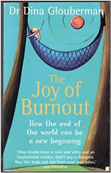 The Joy of Burnout: How Burning Out Unlocks the Way to a Better, Brighter Future by Dr. Dina Glouberman (March 1, 2007)