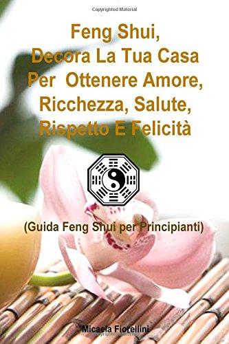 Read Online Feng Shui, Decora La Tua Casa Per Ottenere Amore, Ricchezza, Salute, Rispetto E Felicità: Guida Feng Shui per Principianti (Italian Edition) pdf epub