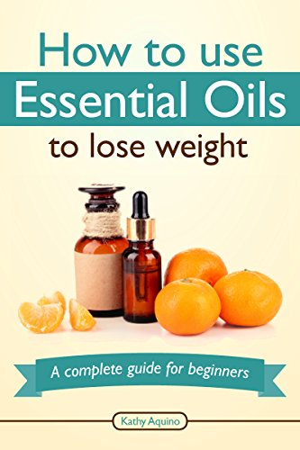 How To Use Essential Oils To Lose Weight: A Complete Guide For Beginners (Essential Oil Treasure Chest Book 3) by [Aquino, Kathy]