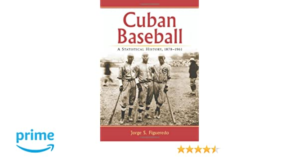 Cuban Baseball: A Statistical History, 1878-1961: Jorge S. Figueredo: 9780786464258: Amazon.com: Books
