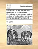 Essay Iv on the Nature and Principles of Public Credit Containing Observations on the System of Redemption Laid down in the Late Act of Parliament;, S. Gale, 1170639909